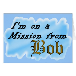 I'm on a mission from Bob. Greeting Card