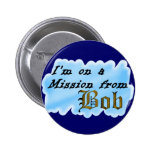 I'm on a mission from Bob. Pinback Button