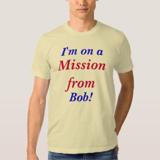 I'm on a mission from Bob. T Shirts - Customized