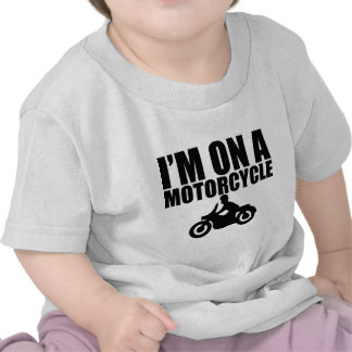 I'm On A Motorcycle T-shirts