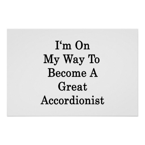 I'm On My Way To Become A Great Accordionist Print
