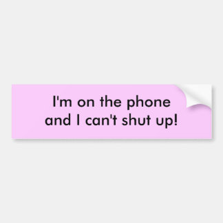 I'm on the phone and I can't shut up! Car Bumper Sticker