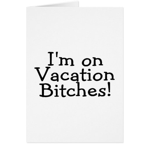 I'm On Vacation Bitches Card
