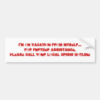 I'M ON VACATION FROM MYSELF...FOR FURTHER ASSIS... BUMPER STICKER