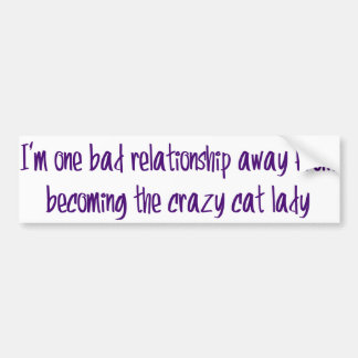 I'm one bad relationship away from... car bumper sticker