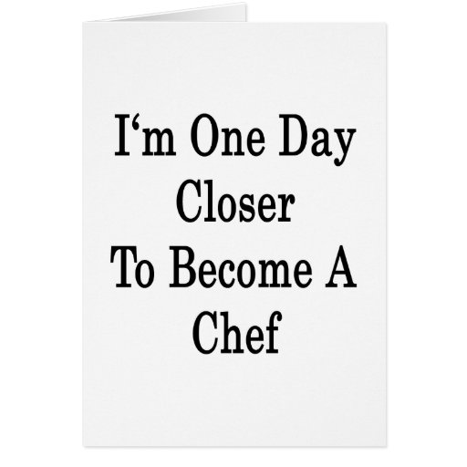 I'm One Day Closer To Become A Chef Greeting Cards