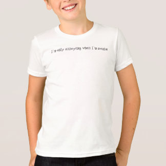 I'm only annoying when I'm awake T-Shirt