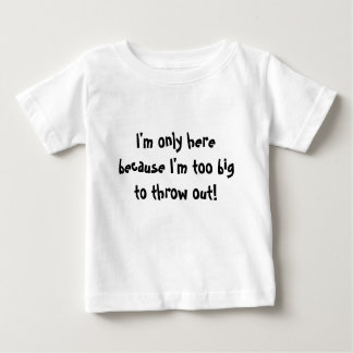 I'm only here because I'm too big to throw out! Baby T-Shirt