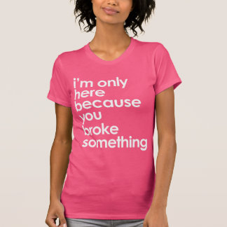 I'm only here because the because you broke... t-shirt