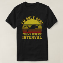 I'm Only Here For My surface Interval Diving T-Shirt