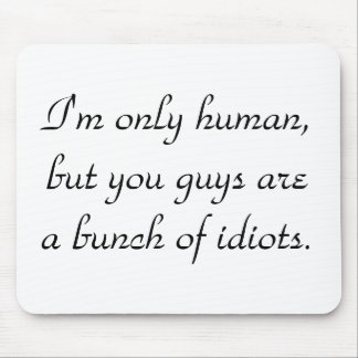 im-only-human-but-you-guys-are-a-bunch-of-idiots01 mouse pad