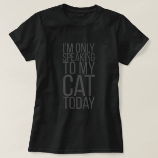 I'm Only Speaking To My Cat Today T-Shirt
