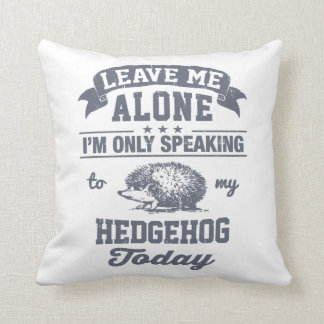 I'm Only Speaking To My Hedgehog Today Throw Pillow