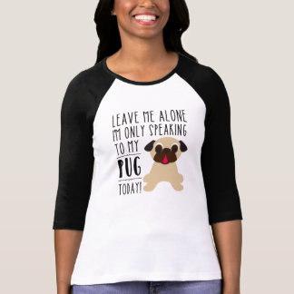 I'm Only Speaking To My Pug Today T-shirt