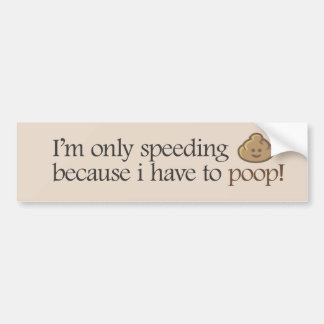 I'm only speeding because i have to poop! bumper sticker