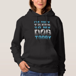 I'm Only Talking To My Dog Today Hoodie