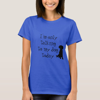"""""""I'm only talking to my dog today"""" tshirt"""