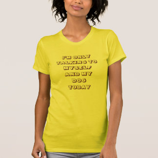 I'm only talking  to myself and my dog T-Shirt