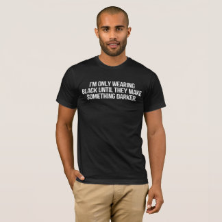 I'm Only Wearing Black Until They Make Something.. T-Shirt