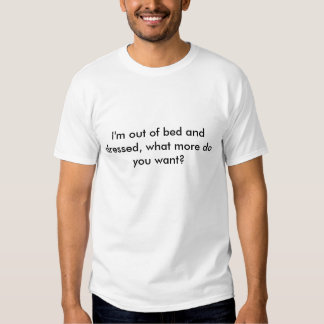 I'm out of bed and dressed, what more do you want? tee shirt