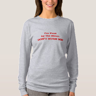 I'm Paid by the Hour, DON'T RUSH ME! T-Shirt