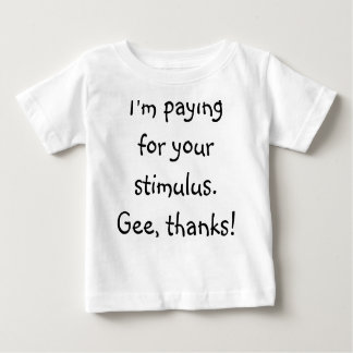 I'm paying for your stimulus.  Gee, thanks! Baby T-Shirt