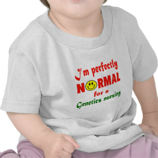 I'm perfectly normal for a Genetics nursing. T Shirts