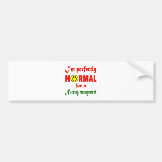 I'm perfectly normal for a Nursing management. Bumper Sticker