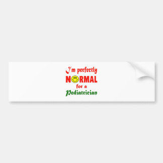 I'm perfectly normal for a Pediatrician. Car Bumper Sticker