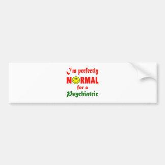 I'm perfectly normal for a Psychiatric. Car Bumper Sticker