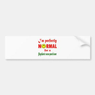 I'm perfectly normal for a Psychiatric Nurse Pract Car Bumper Sticker