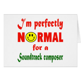 I'm perfectly normal for a Soundtrack composer. Greeting Card