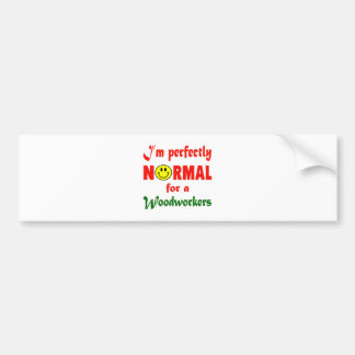 I'm perfectly normal for a Woodworkers. Car Bumper Sticker