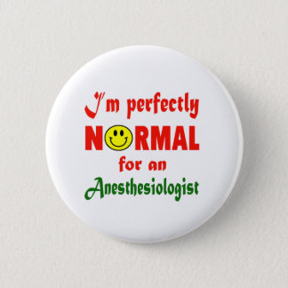 I'm perfectly normal for an Anesthesiologist. Button