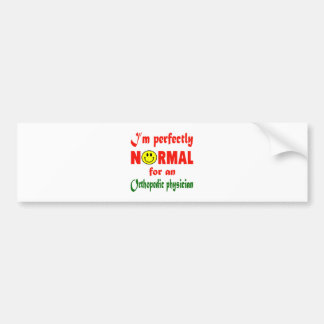 I'm perfectly normal for an Orthopedic Physician. Car Bumper Sticker