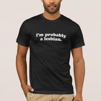 I'm probably a lesbian  (Pickup Line) T-Shirt