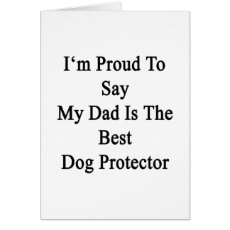I'm Proud To Say My Dad Is The Best Dog Protector. Card
