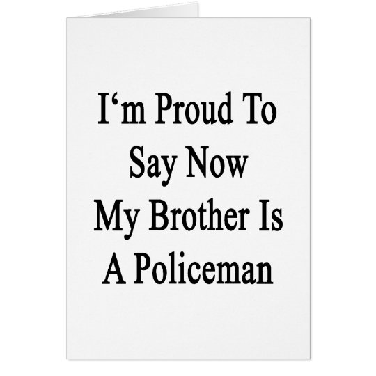 I'm Proud To Say Now My Brother Is A Policeman Card