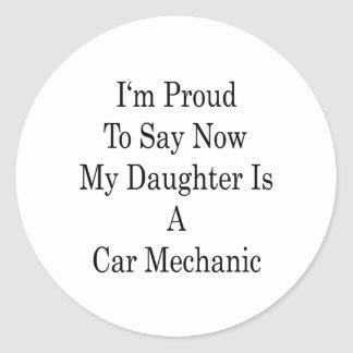 I'm Proud To Say Now My Daughter Is A Car Mechanic Classic Round Sticker