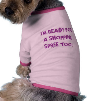 I'M READY FOR A SHOPPING SPREE TOO! SHIRT