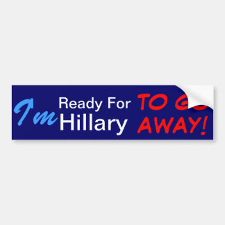 I'm Ready For Hillary To Go AWAY! Bumper Sticker