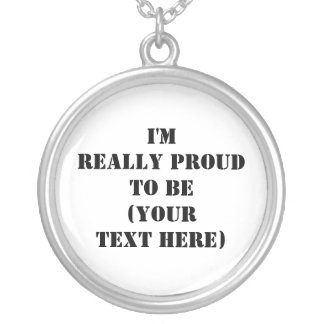 I'm Really Proud To Be (Your Text Here) Round Pendant Necklace