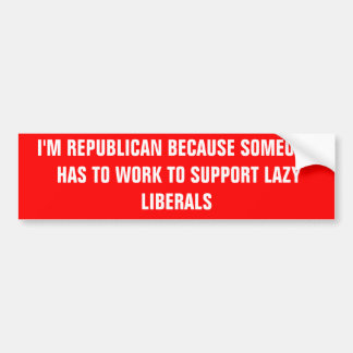 I'M REPUBLICAN BECAUSE SOMEONE HAS TO WORK TO S... CAR BUMPER STICKER