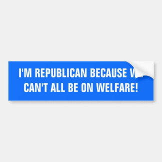I'M REPUBLICAN BECAUSE WE CAN'T ALL BE ON WELFARE! BUMPER STICKER
