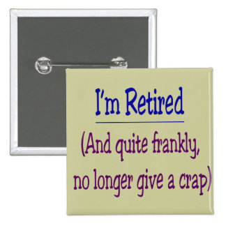 """I'm Retired and no longer give a Crap"" Pins"