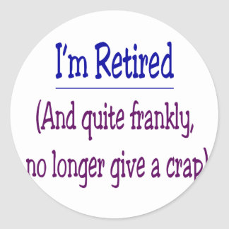 """""""I'm Retired and no longer give a Crap"""" Classic Round Sticker"""