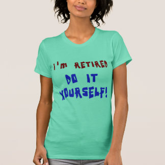 I'm Retired - Do it Yourself! Tshirts and Gifts