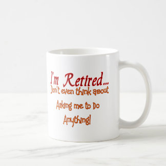 I'm Retired, Don't ask me to do anything Coffee Mug