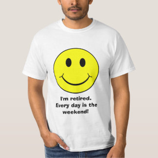 I'm Retired, every day is the weekend shirt