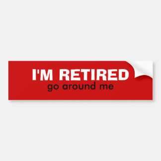 I'M RETIRED, go around me Bumper Sticker